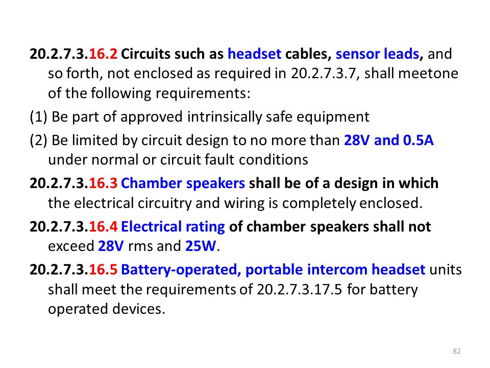 20.2.7.3.16.2 Circuits such as headset cables, sensor leads, and so forth, not enclosed as required in 20.2.7.3.7, shall meetone of the following requirements: (1) Be part of approved intrinsically safe equipment (2) Be limited by circuit design to no more than 28V and 0.5A under normal or circuit fault conditions 20.2.7.3.16.3 Chamber speakers shall be of a design in which the electrical circuitry and wiring is completely enclosed.