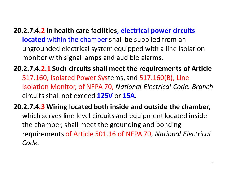 20.2.7.4.2 In health care facilities, electrical power circuits located within the chamber shall be supplied from an ungrounded electrical system equipped with a line isolation monitor with signal lamps and audible alarms.