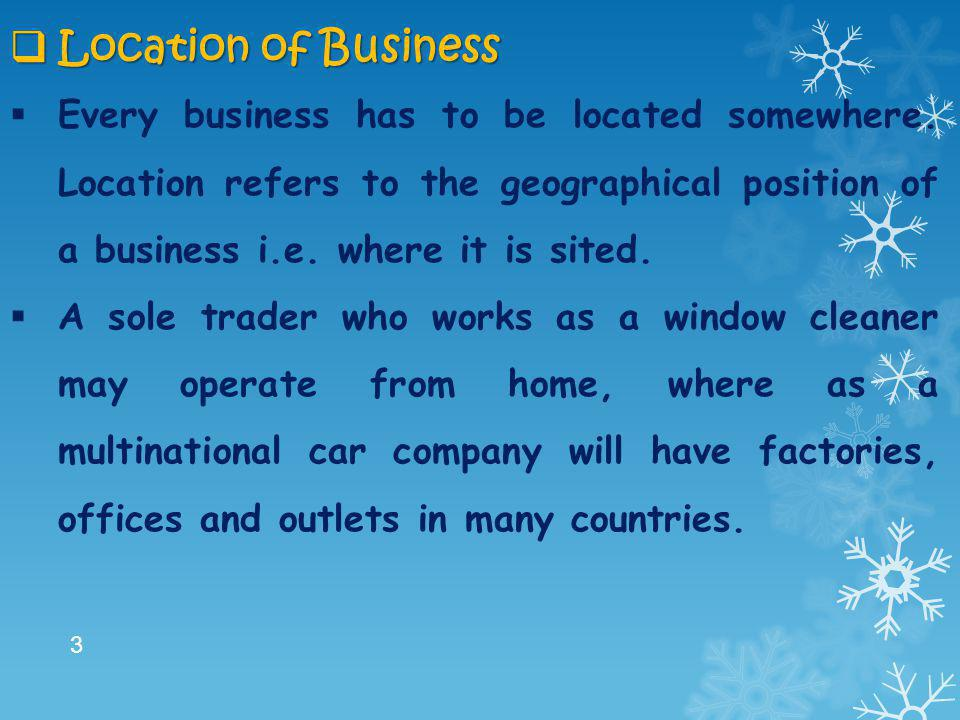 Location of Business Every business has to be located somewhere. Location refers to the geographical position of a business i.e. where it is sited.