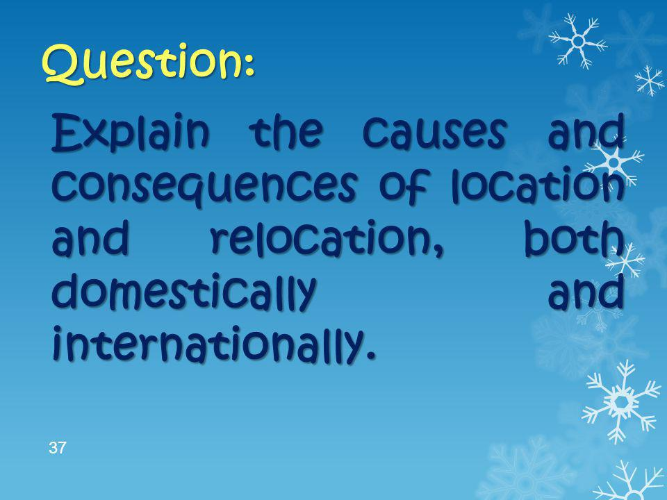 Question: Explain the causes and consequences of location and relocation, both domestically and internationally.