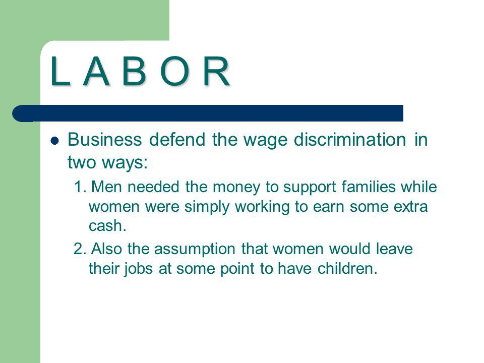 L A B O R Business defend the wage discrimination in two ways: