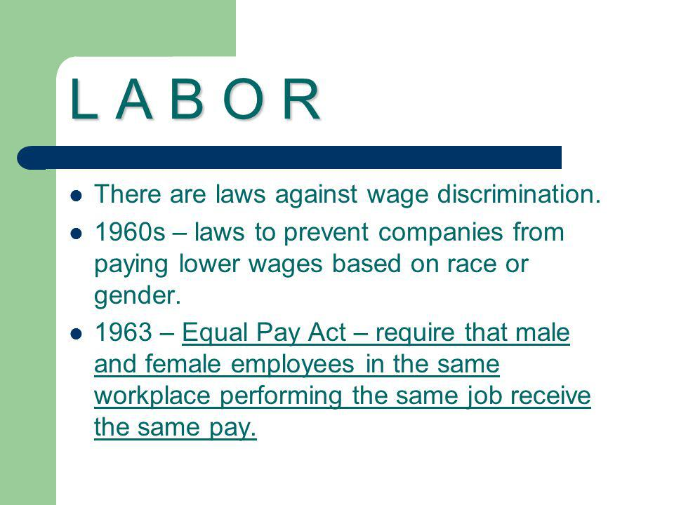 L A B O R There are laws against wage discrimination.