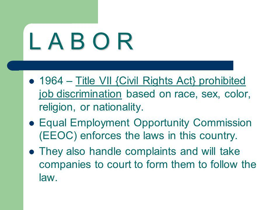 L A B O R 1964 – Title VII {Civil Rights Act} prohibited job discrimination based on race, sex, color, religion, or nationality.