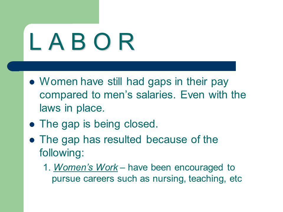 L A B O R Women have still had gaps in their pay compared to men's salaries. Even with the laws in place.
