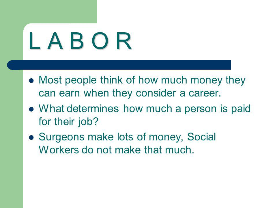L A B O R Most people think of how much money they can earn when they consider a career. What determines how much a person is paid for their job