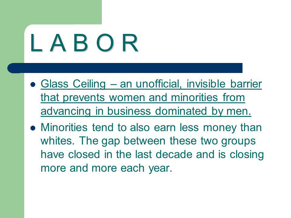 L A B O R Glass Ceiling – an unofficial, invisible barrier that prevents women and minorities from advancing in business dominated by men.