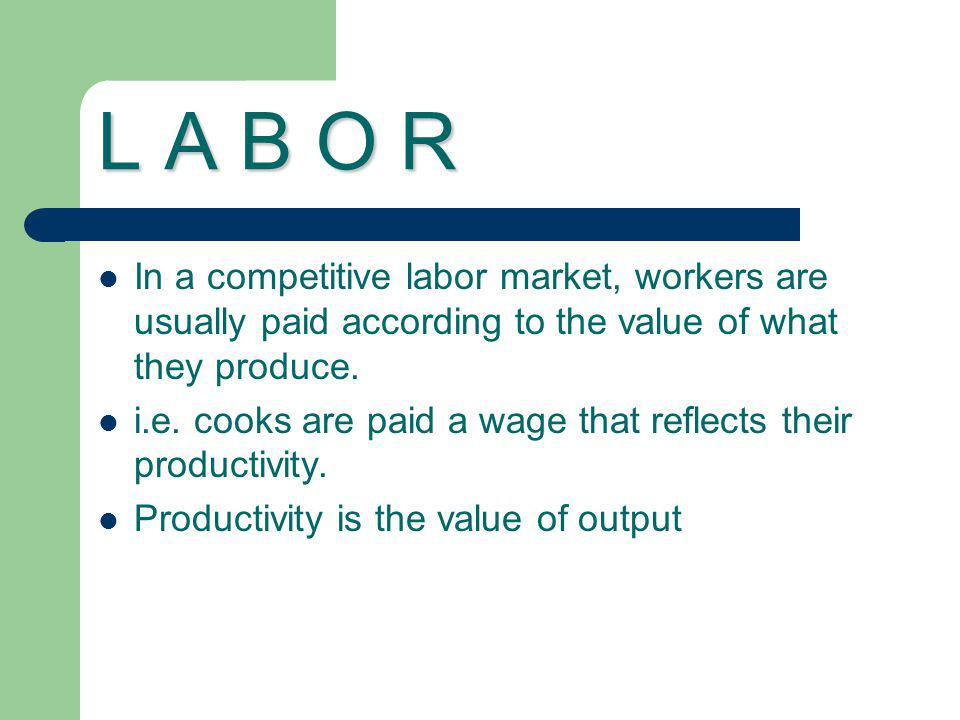 L A B O R In a competitive labor market, workers are usually paid according to the value of what they produce.