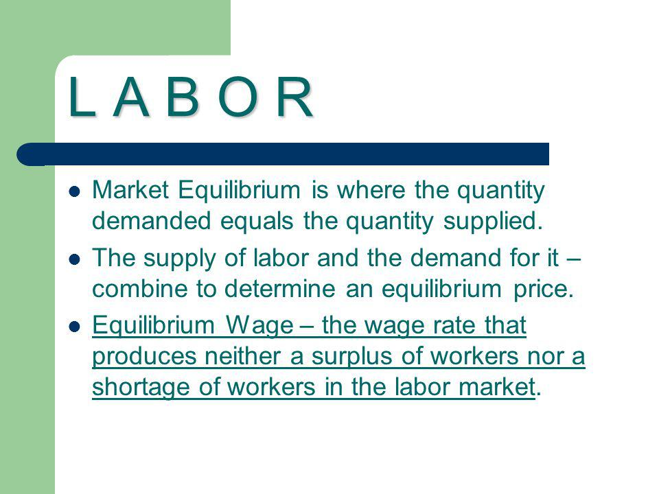 L A B O R Market Equilibrium is where the quantity demanded equals the quantity supplied.