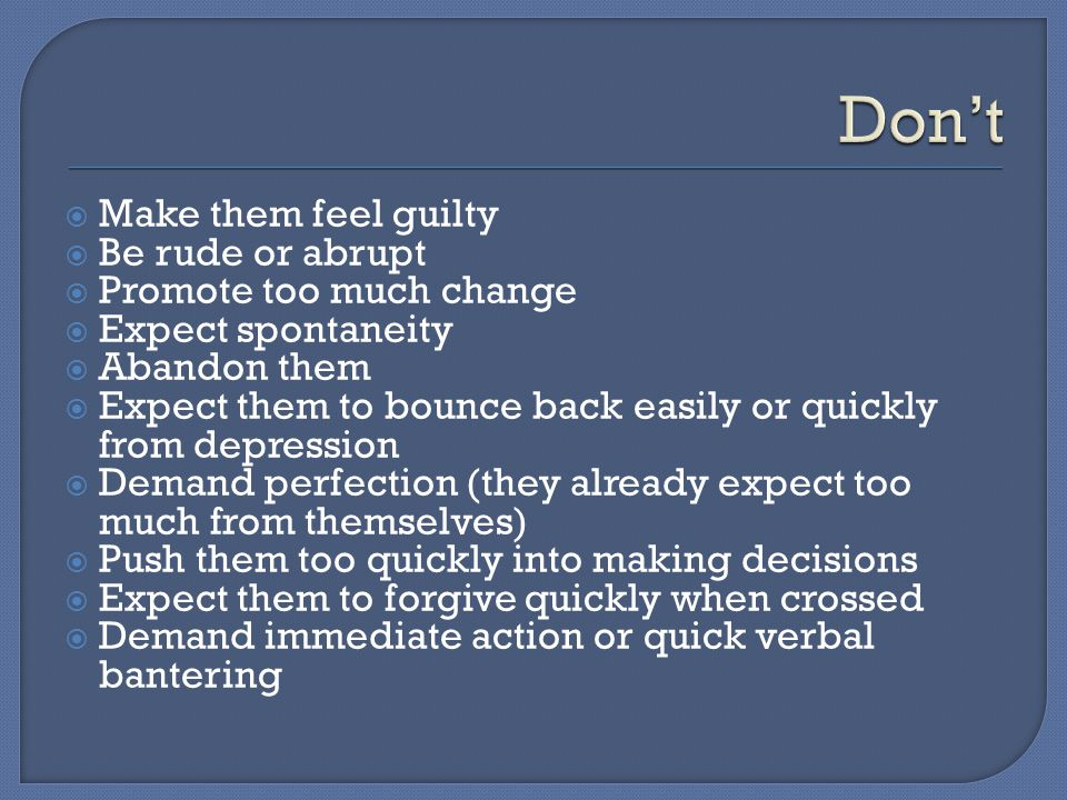 Don't Make them feel guilty Be rude or abrupt Promote too much change