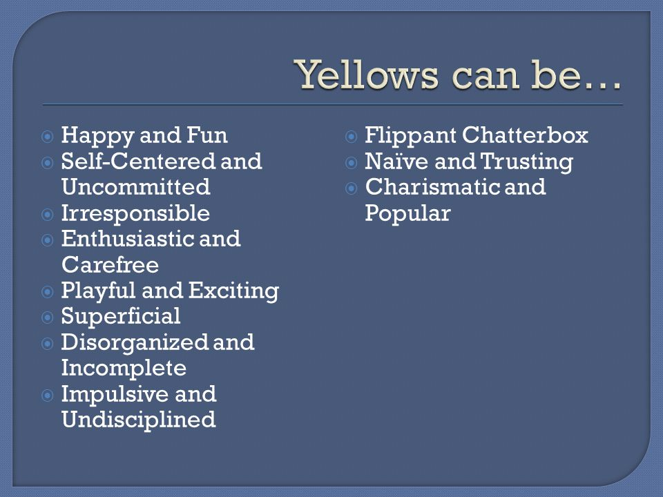 Yellows can be… Happy and Fun Self-Centered and Uncommitted