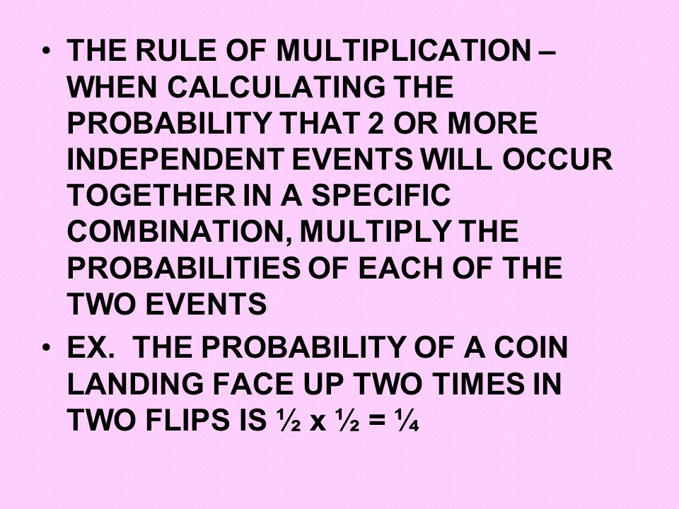 THE RULE OF MULTIPLICATION – WHEN CALCULATING THE PROBABILITY THAT 2 OR MORE INDEPENDENT EVENTS WILL OCCUR TOGETHER IN A SPECIFIC COMBINATION, MULTIPLY THE PROBABILITIES OF EACH OF THE TWO EVENTS