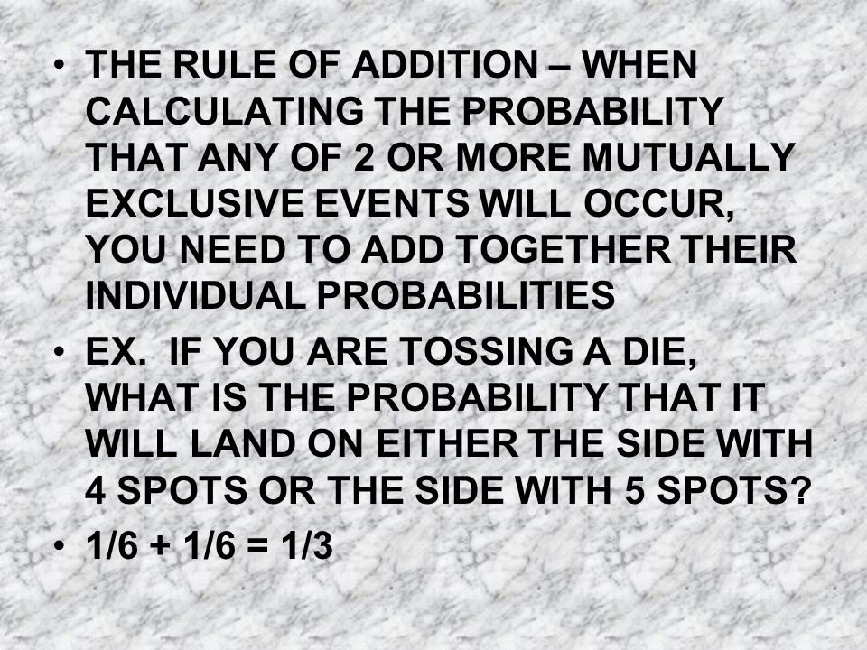 THE RULE OF ADDITION – WHEN CALCULATING THE PROBABILITY THAT ANY OF 2 OR MORE MUTUALLY EXCLUSIVE EVENTS WILL OCCUR, YOU NEED TO ADD TOGETHER THEIR INDIVIDUAL PROBABILITIES