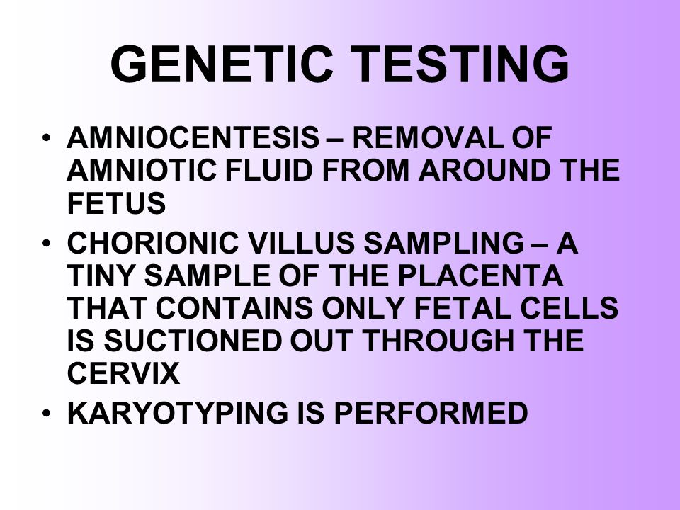 GENETIC TESTING AMNIOCENTESIS – REMOVAL OF AMNIOTIC FLUID FROM AROUND THE FETUS.