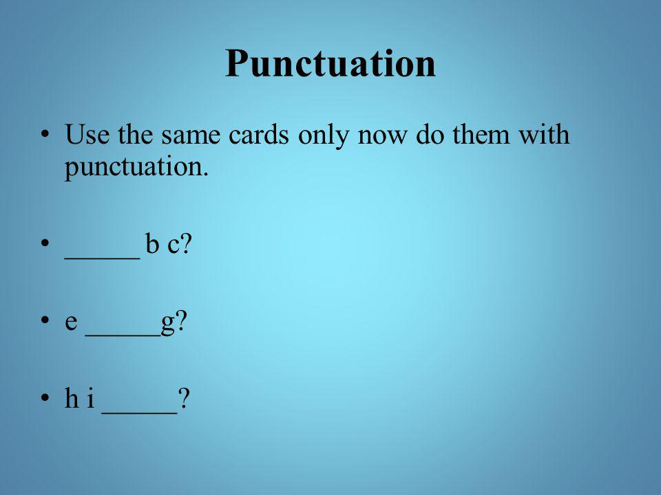 Punctuation Use the same cards only now do them with punctuation.