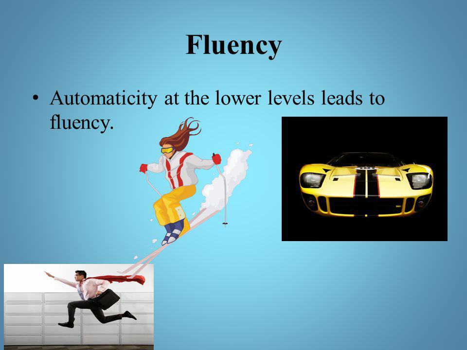 Fluency Automaticity at the lower levels leads to fluency.