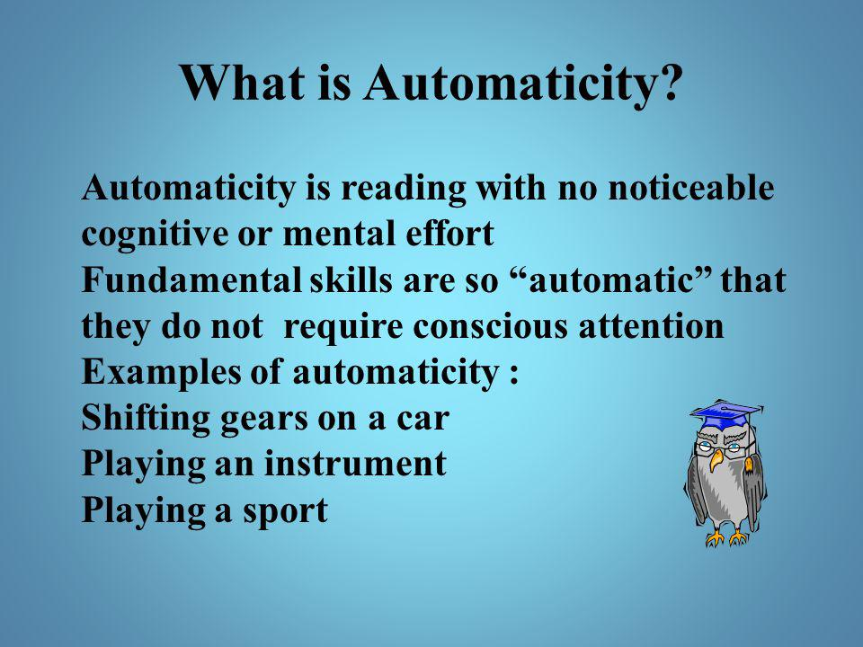 What is Automaticity Automaticity is reading with no noticeable cognitive or mental effort.