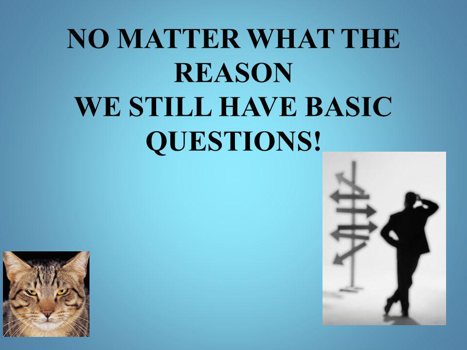 NO MATTER WHAT THE REASON WE STILL HAVE BASIC QUESTIONS!
