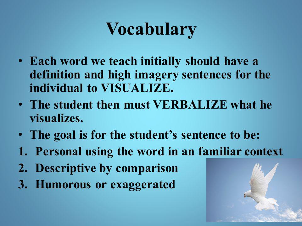 Vocabulary Each word we teach initially should have a definition and high imagery sentences for the individual to VISUALIZE.