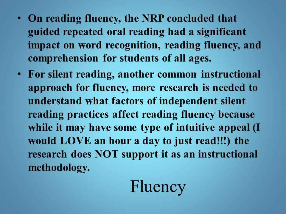 On reading fluency, the NRP concluded that guided repeated oral reading had a significant impact on word recognition, reading fluency, and comprehension for students of all ages.