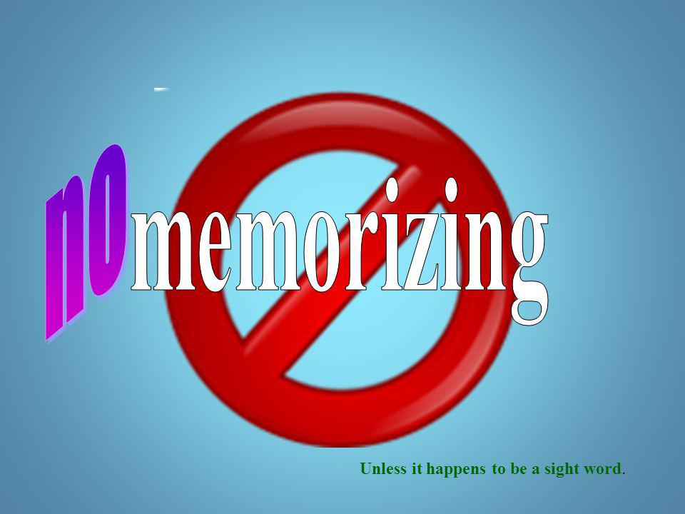 no memorizing Unless it happens to be a sight word.