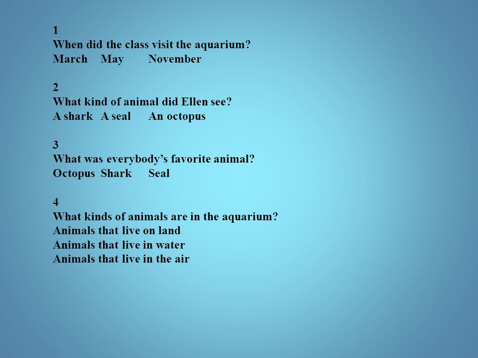1 When did the class visit the aquarium March May November. 2. What kind of animal did Ellen see