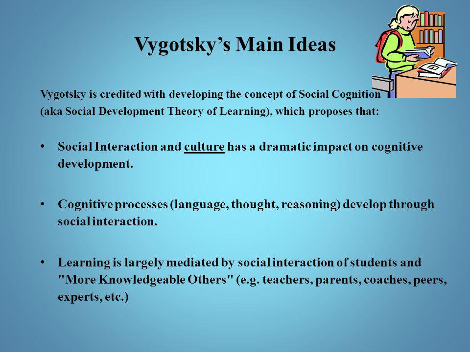 Vygotsky's Main Ideas Vygotsky is credited with developing the concept of Social Cognition.