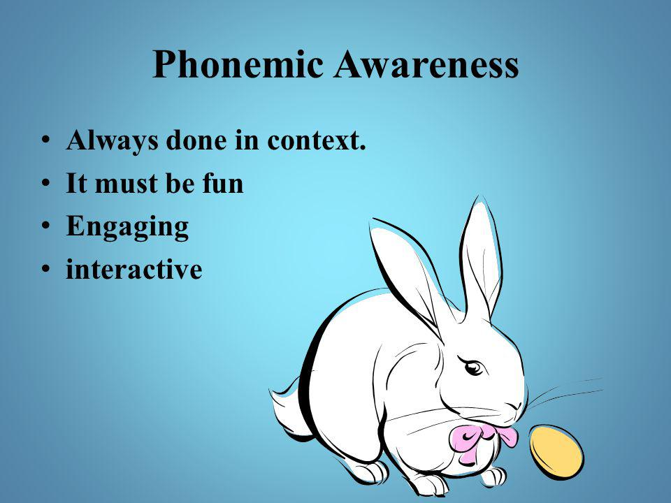 Phonemic Awareness Always done in context. It must be fun Engaging