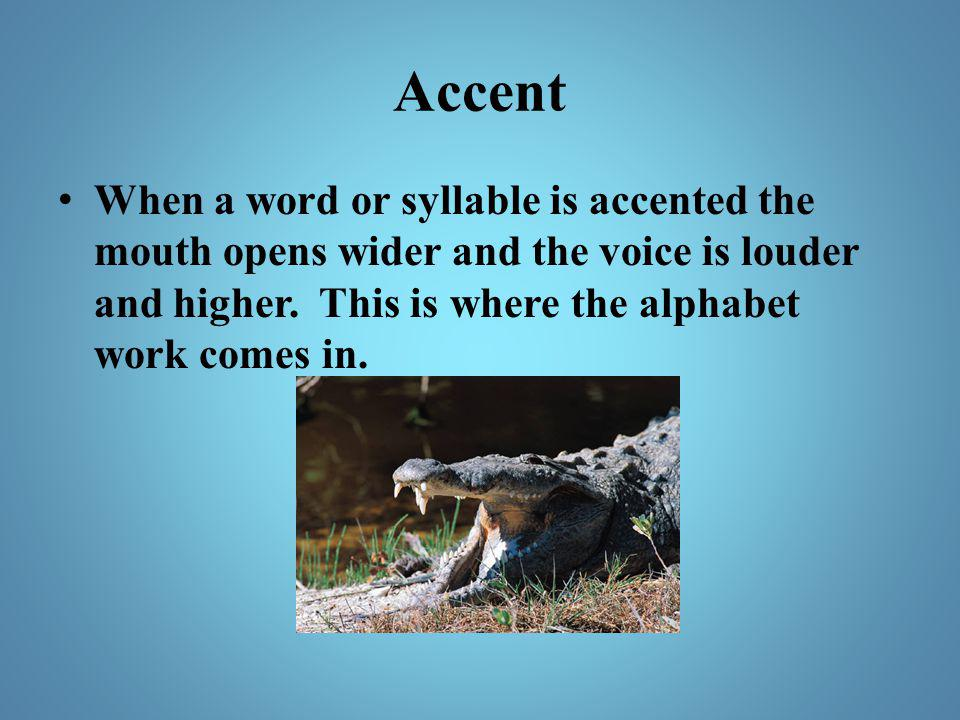 Accent When a word or syllable is accented the mouth opens wider and the voice is louder and higher.