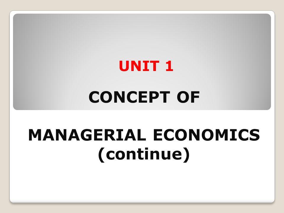 UNIT 1 CONCEPT OF MANAGERIAL ECONOMICS (continue)