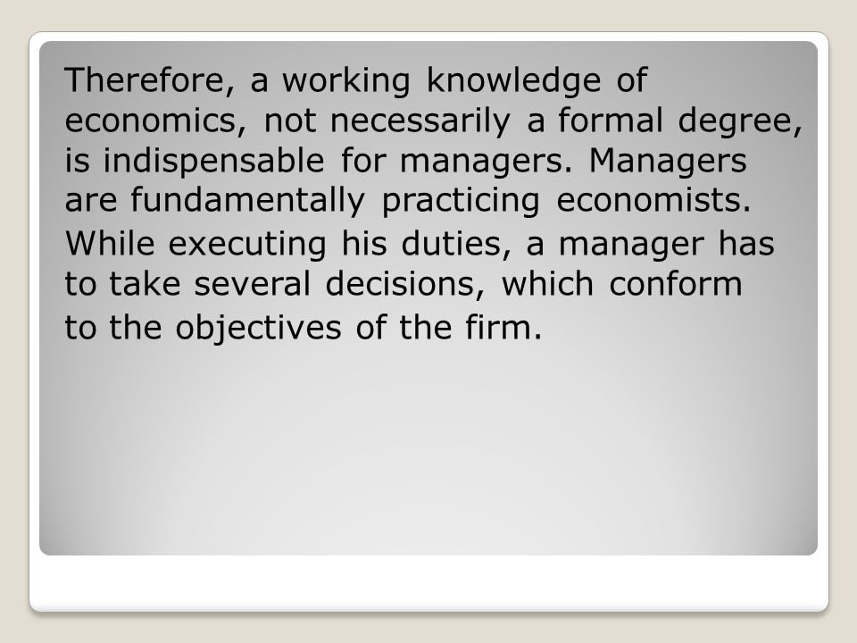Therefore, a working knowledge of economics, not necessarily a formal degree, is indispensable for managers.