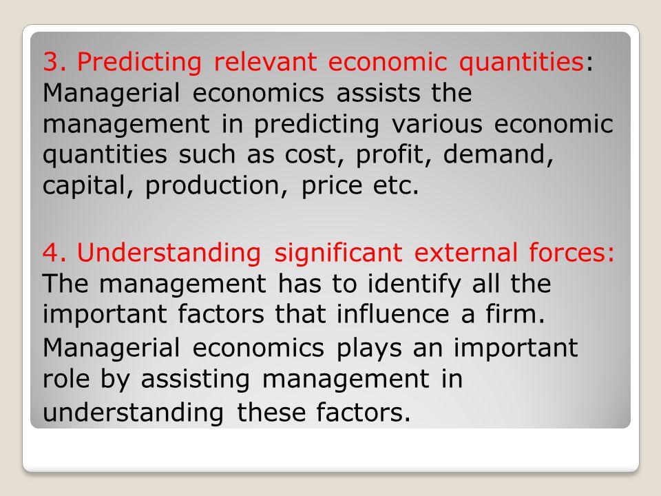 3. Predicting relevant economic quantities: Managerial economics assists the management in predicting various economic quantities such as cost, profit, demand, capital, production, price etc.