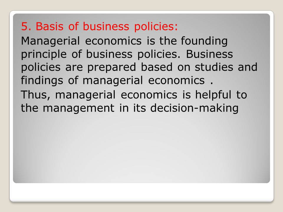 5. Basis of business policies: Managerial economics is the founding principle of business policies.