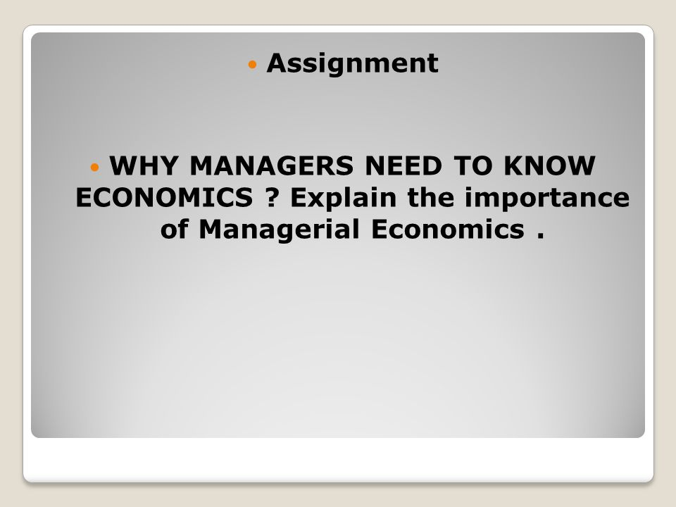 Assignment WHY MANAGERS NEED TO KNOW ECONOMICS Explain the importance of Managerial Economics .