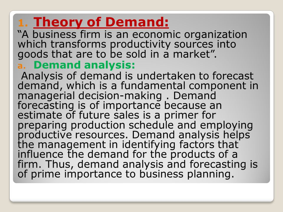 Theory of Demand: A business firm is an economic organization which transforms productivity sources into goods that are to be sold in a market .