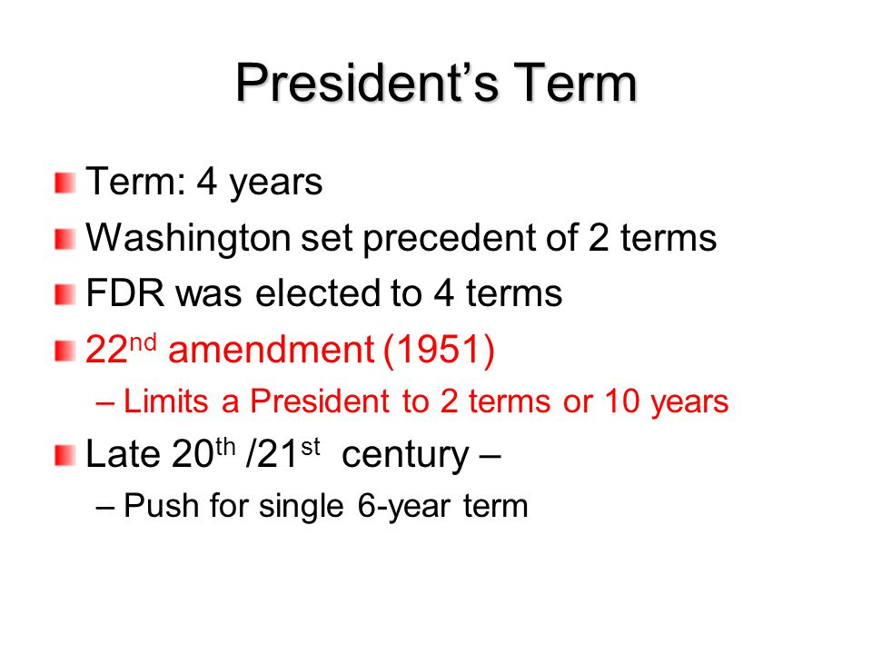 President's Term Term: 4 years Washington set precedent of 2 terms