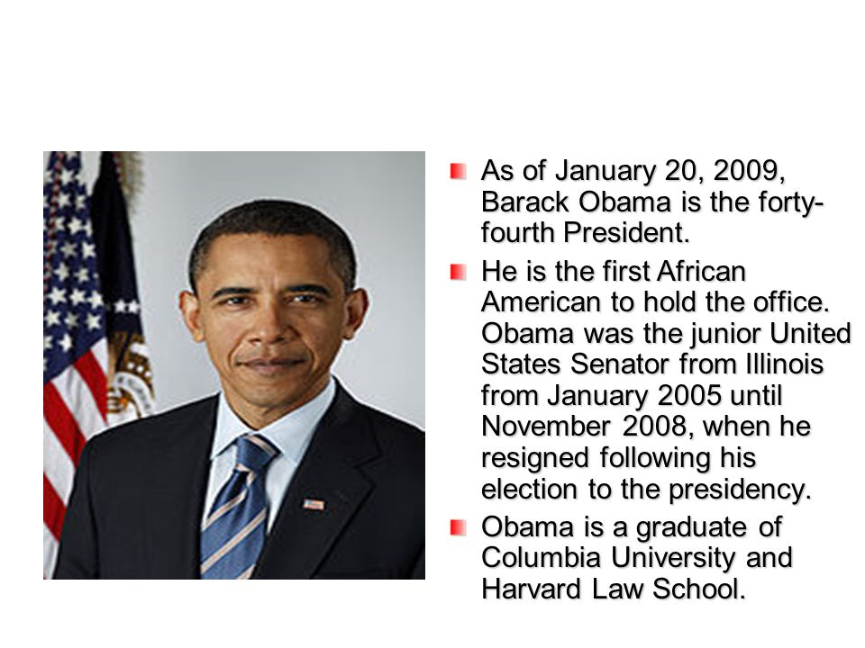 As of January 20, 2009, Barack Obama is the forty-fourth President.