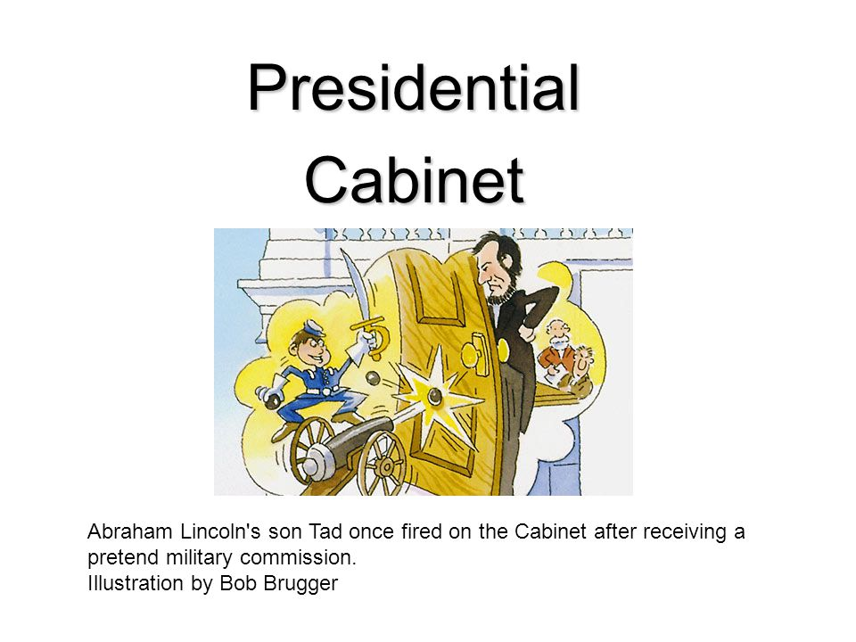 Presidential Cabinet. Abraham Lincoln s son Tad once fired on the Cabinet after receiving a pretend military commission.