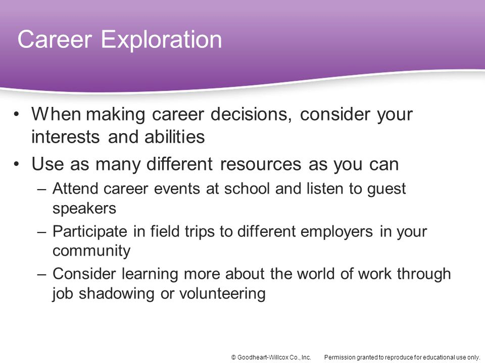 Career Exploration When making career decisions, consider your interests and abilities. Use as many different resources as you can.