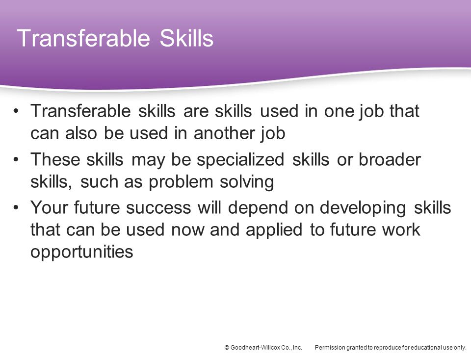 Transferable Skills Transferable skills are skills used in one job that can also be used in another job.