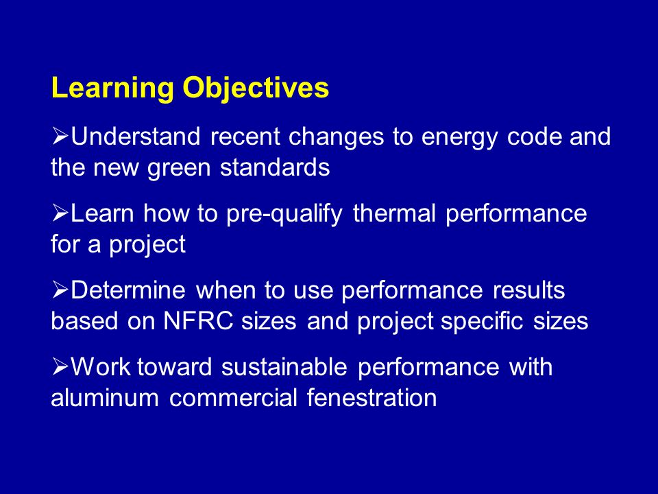 Learning Objectives Understand recent changes to energy code and the new green standards. Learn how to pre-qualify thermal performance for a project.