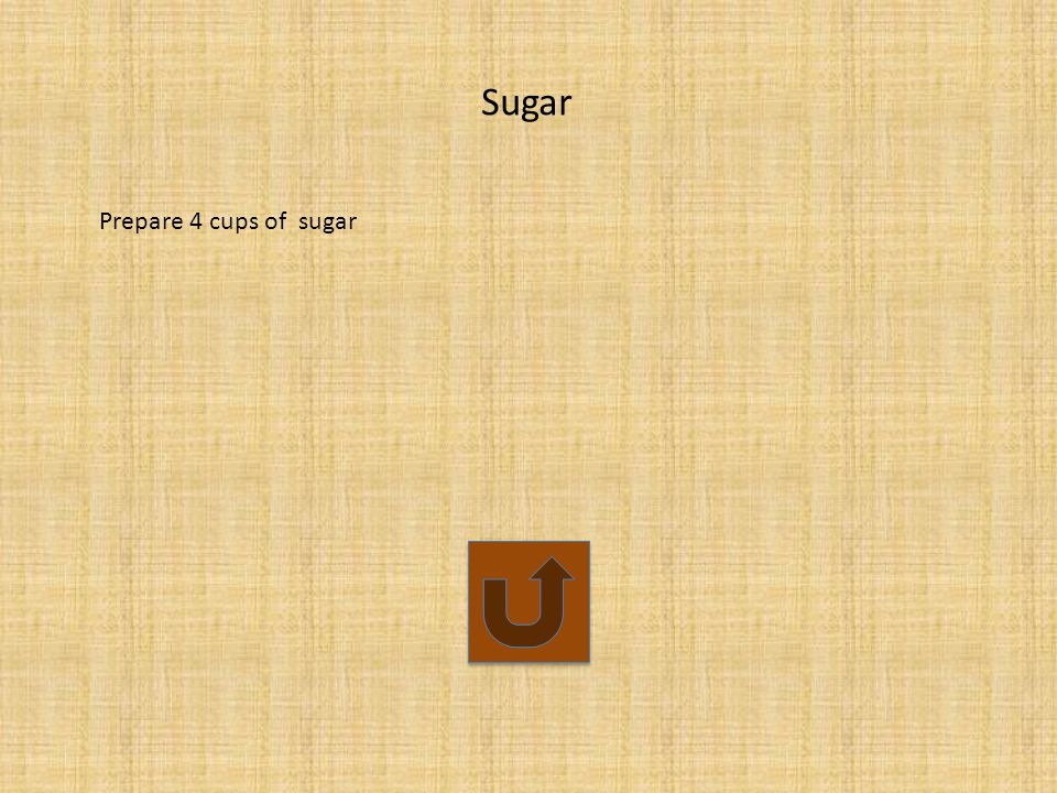 Sugar Prepare 4 cups of sugar