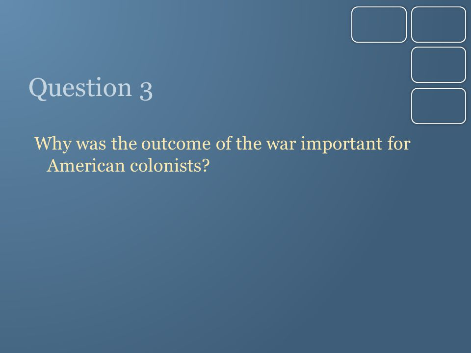 Question 3 Why was the outcome of the war important for American colonists