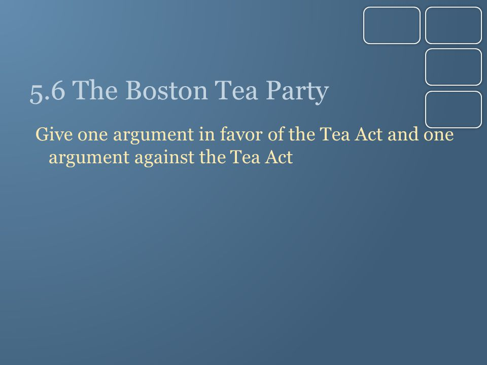 5.6 The Boston Tea Party Give one argument in favor of the Tea Act and one argument against the Tea Act.