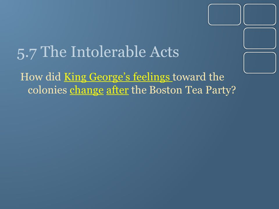 5.7 The Intolerable Acts How did King George's feelings toward the colonies change after the Boston Tea Party