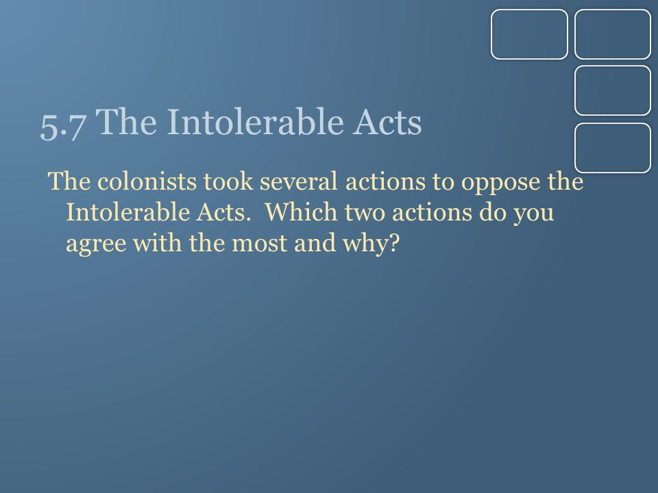 5.7 The Intolerable Acts The colonists took several actions to oppose the Intolerable Acts.