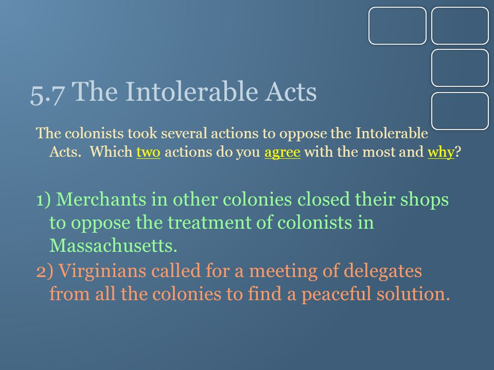 5.7 The Intolerable Acts The colonists took several actions to oppose the Intolerable Acts. Which two actions do you agree with the most and why