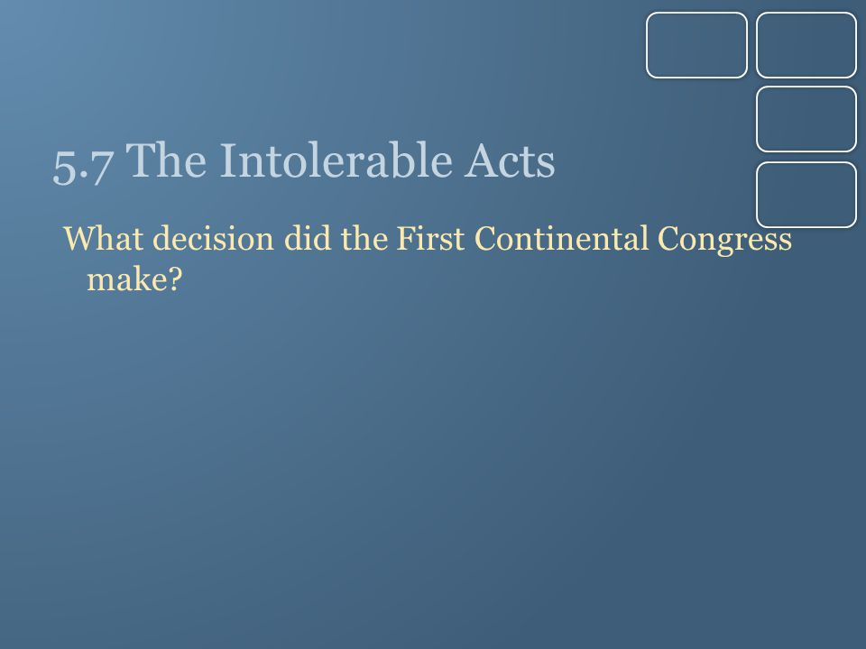 5.7 The Intolerable Acts What decision did the First Continental Congress make