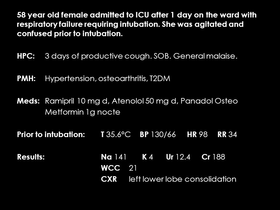 58 year old female admitted to ICU after 1 day on the ward with respiratory failure requiring intubation.