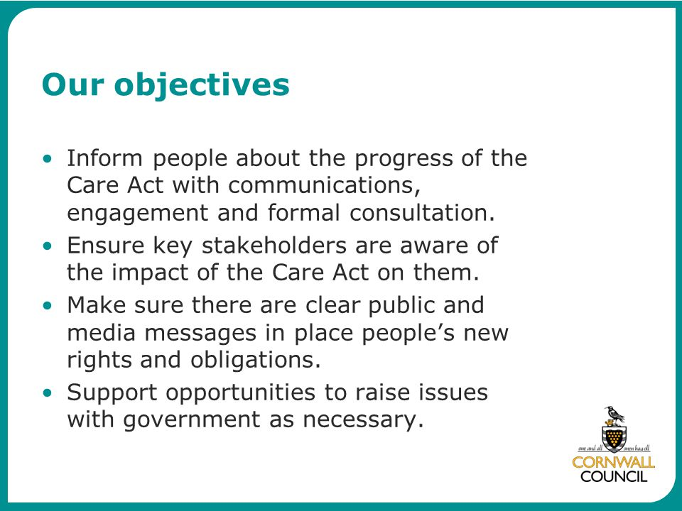 Our objectives Inform people about the progress of the Care Act with communications, engagement and formal consultation.