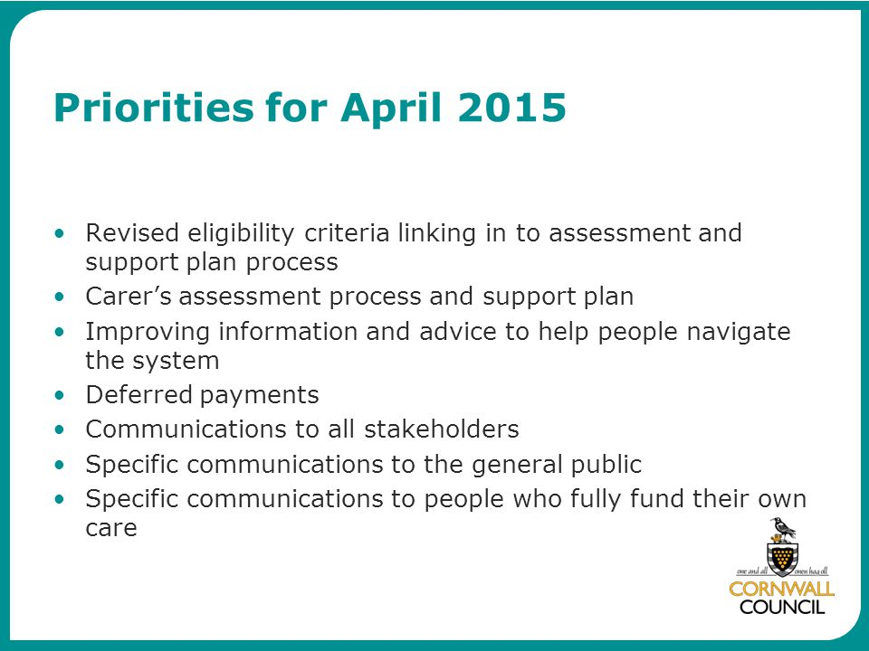 Priorities for April 2015 Revised eligibility criteria linking in to assessment and support plan process.